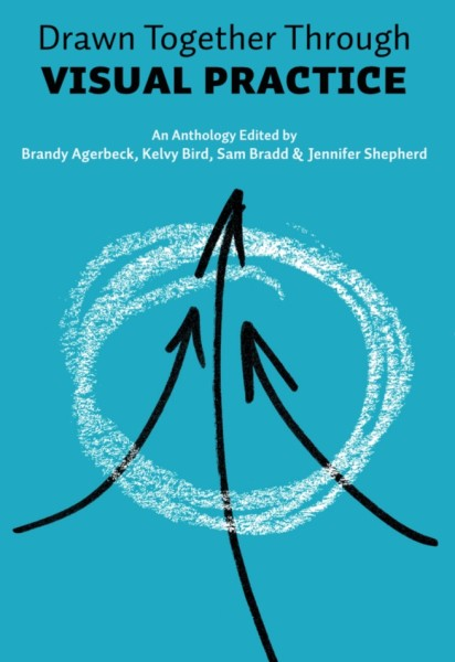 Drawn Together Through Visual practice- a new anthology by Sam Bradd Brandy Agerbeck Kelvy Bird and Jennifer Shepherd